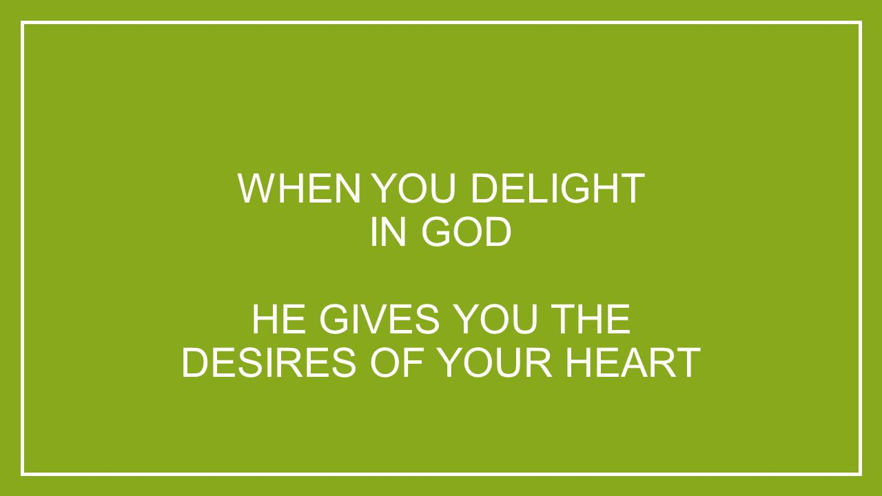 WHEN YOU DELIGHT IN GOD HE GIVES YOU THE DESIRES OF YOUR HEART