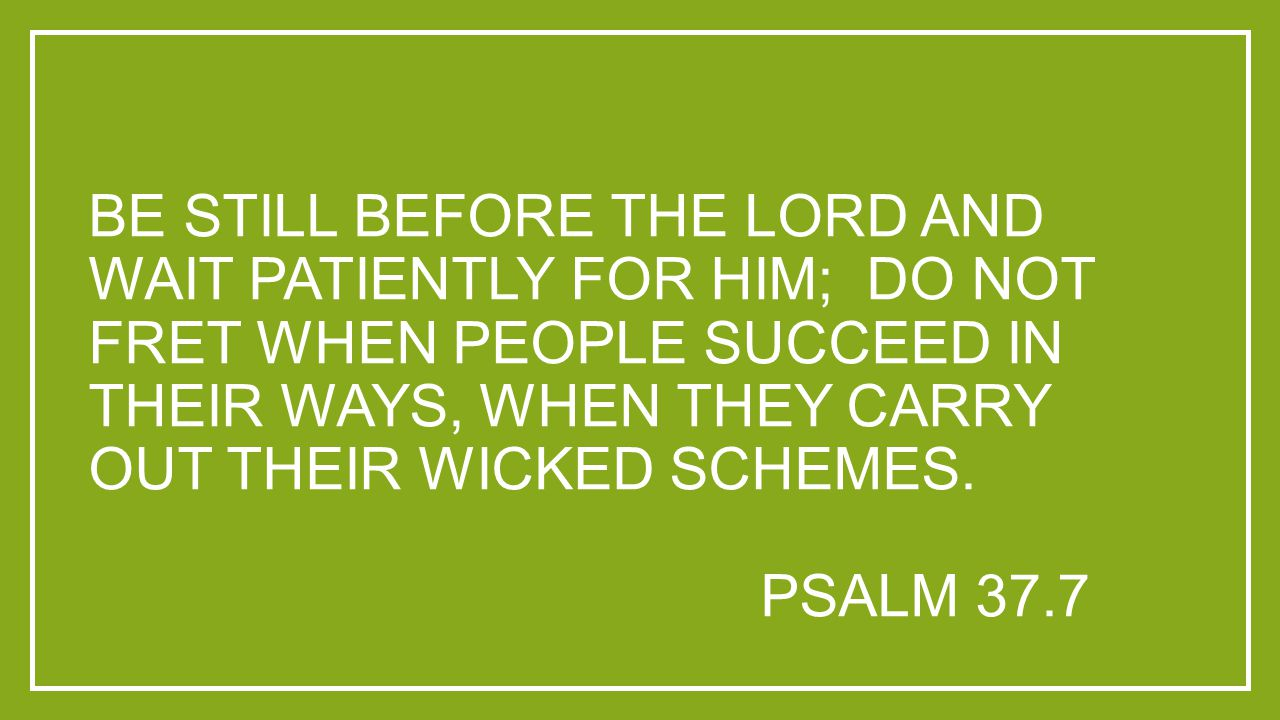 BE STILL BEFORE THE LORD AND WAIT PATIENTLY FOR HIM; DO NOT FRET WHEN PEOPLE SUCCEED IN THEIR WAYS, WHEN THEY CARRY OUT THEIR WICKED SCHEMES. PSALM 37