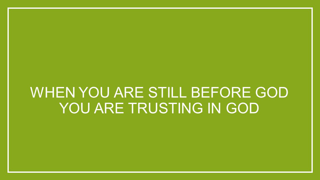 WHEN YOU ARE STILL BEFORE GOD YOU ARE TRUSTING IN GOD