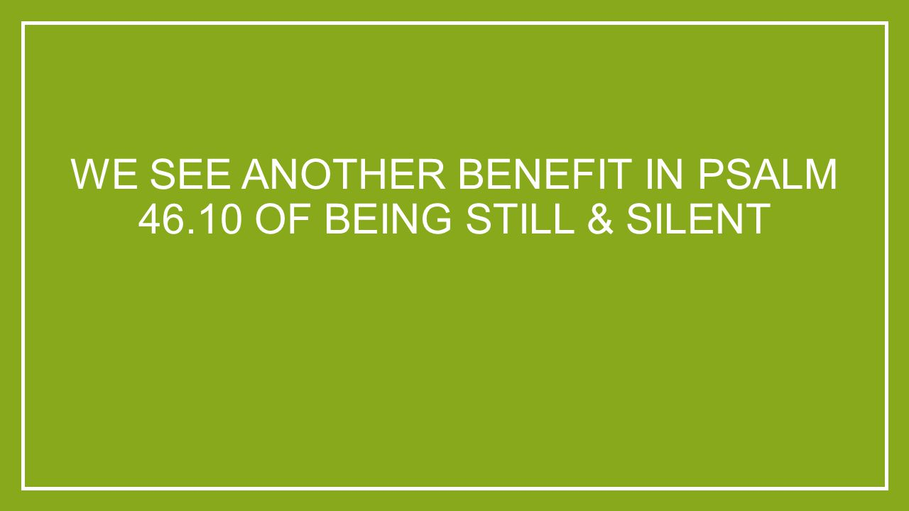 WE SEE ANOTHER BENEFIT IN PSALM 46.10 OF BEING STILL & SILENT