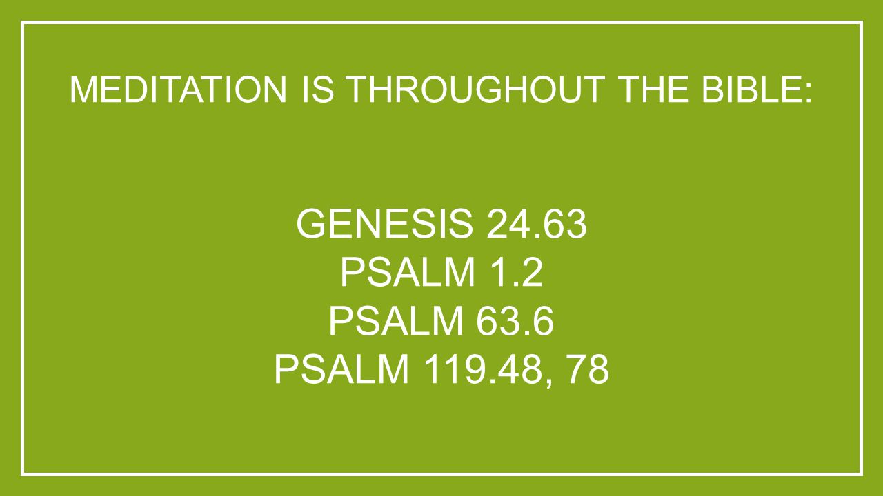 MEDITATION IS THROUGHOUT THE BIBLE: GENESIS 24.63 PSALM 1.2 PSALM 63.6 PSALM 119.48, 78