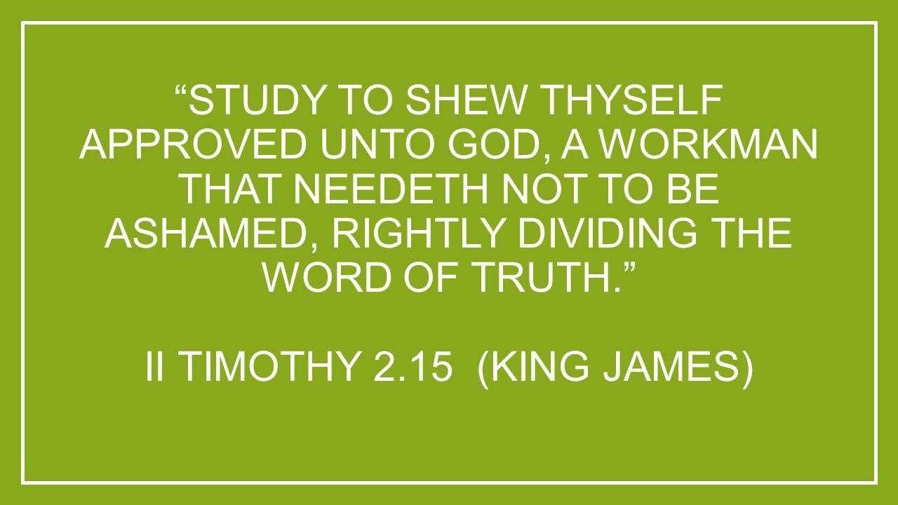 """""""STUDY TO SHEW THYSELF APPROVED UNTO GOD, A WORKMAN THAT NEEDETH NOT TO BE ASHAMED, RIGHTLY DIVIDING THE WORD OF TRUTH."""" II TIMOTHY 2.15 (KING JAMES)"""