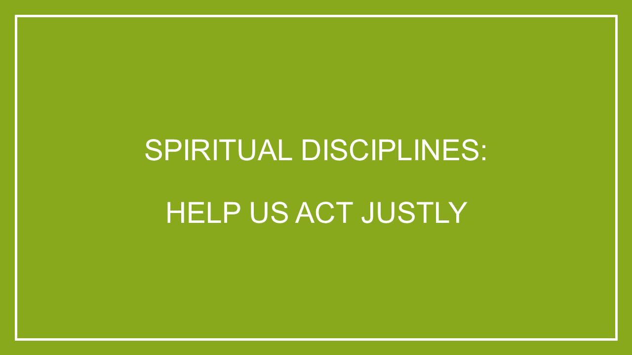 SPIRITUAL DISCIPLINES: HELP US ACT JUSTLY