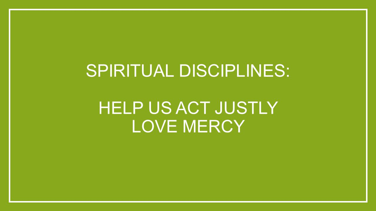 SPIRITUAL DISCIPLINES: HELP US ACT JUSTLY LOVE MERCY