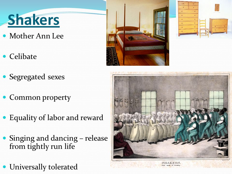 Shakers Mother Ann Lee Celibate Segregated sexes Common property Equality of labor and reward Singing and dancing – release from tightly run life Univ