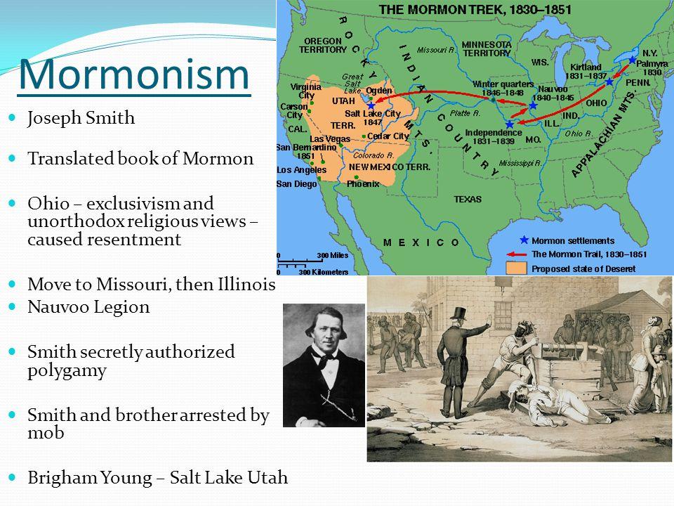 Mormonism Joseph Smith Translated book of Mormon Ohio – exclusivism and unorthodox religious views – caused resentment Move to Missouri, then Illinois