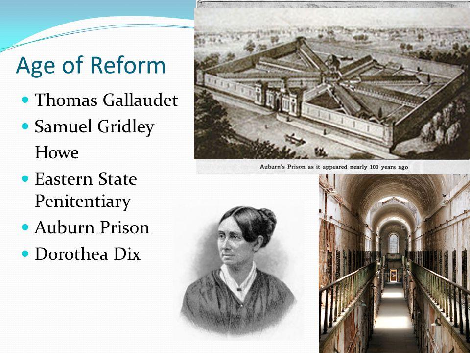 Age of Reform Thomas Gallaudet Samuel Gridley Howe Eastern State Penitentiary Auburn Prison Dorothea Dix