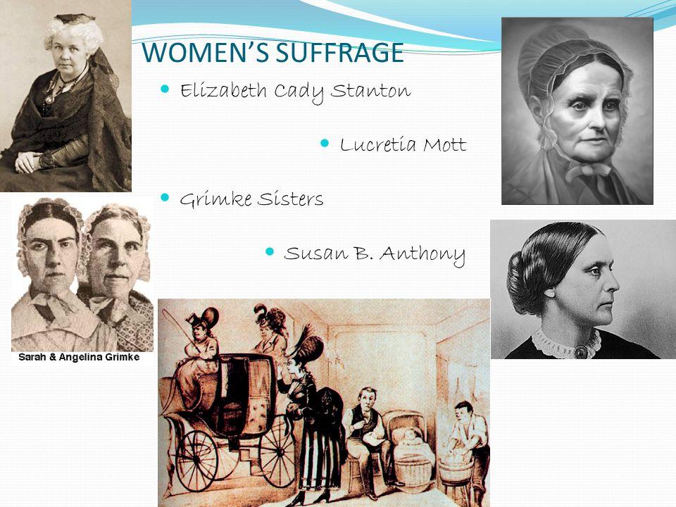 WOMEN'S SUFFRAGE Elizabeth Cady Stanton Lucretia Mott Grimke Sisters Susan B. Anthony