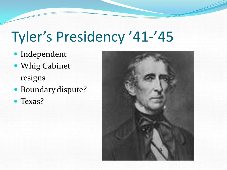 Tyler's Presidency '41-'45 Independent Whig Cabinet resigns Boundary dispute? Texas?