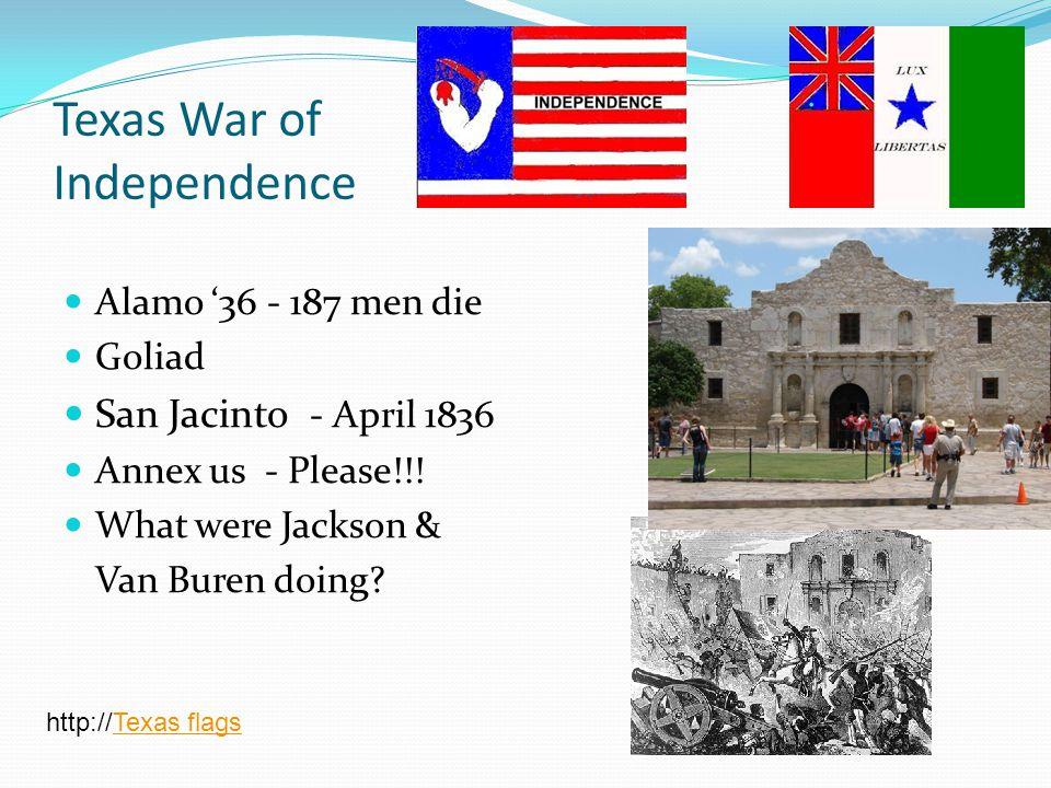 Texas War of Independence Alamo '36 - 187 men die Goliad San Jacinto - April 1836 Annex us - Please!!! What were Jackson & Van Buren doing? http://Tex