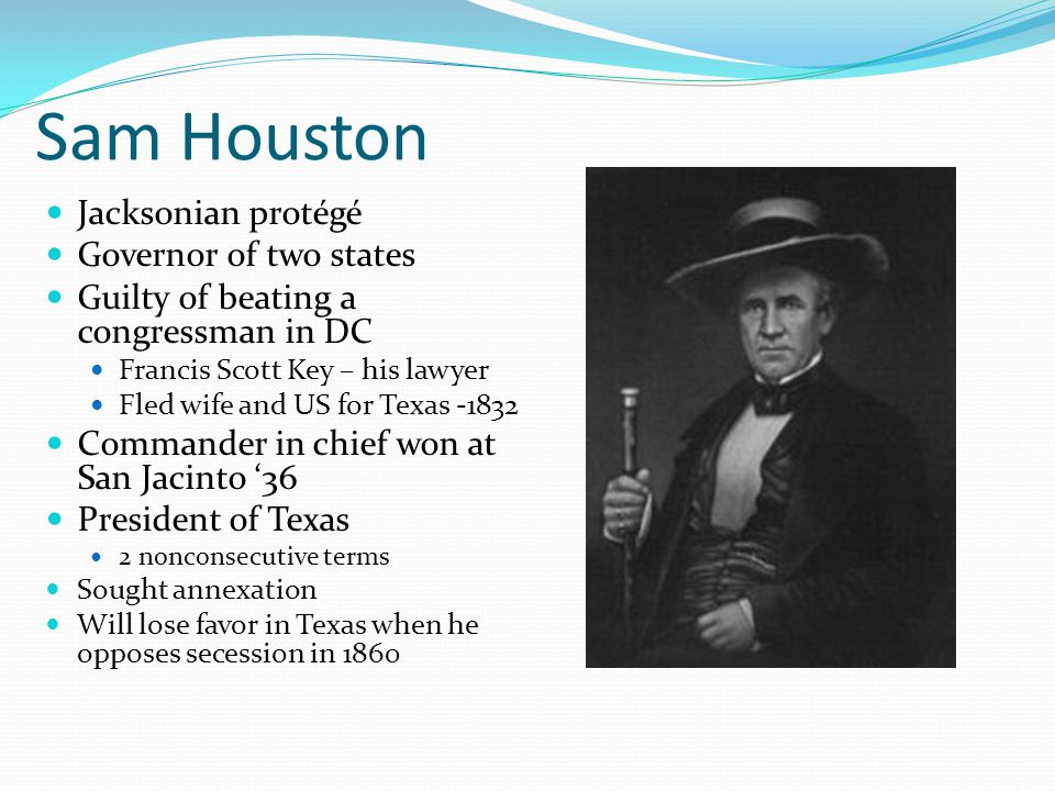 Sam Houston Jacksonian protégé Governor of two states Guilty of beating a congressman in DC Francis Scott Key – his lawyer Fled wife and US for Texas