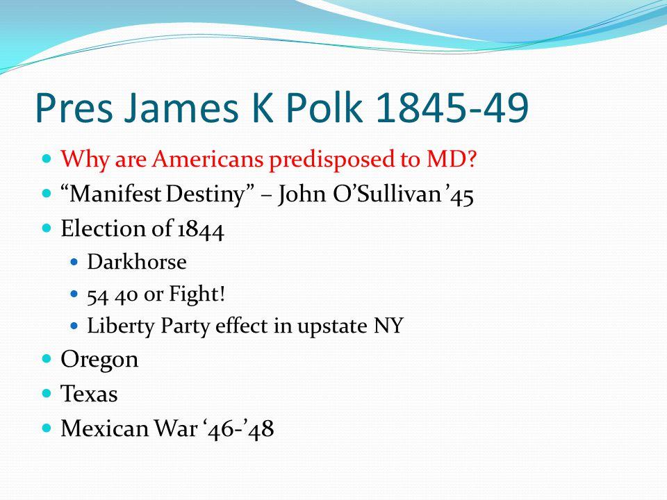 "Pres James K Polk 1845-49 Why are Americans predisposed to MD? ""Manifest Destiny"" – John O'Sullivan '45 Election of 1844 Darkhorse 54 40 or Fight! Lib"