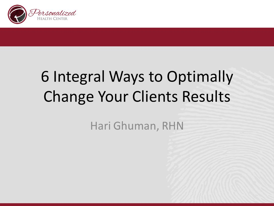 6 Integral Ways to Optimally Change Your Clients Results Hari Ghuman, RHN