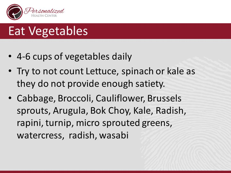 Eat Vegetables 4-6 cups of vegetables daily Try to not count Lettuce, spinach or kale as they do not provide enough satiety.