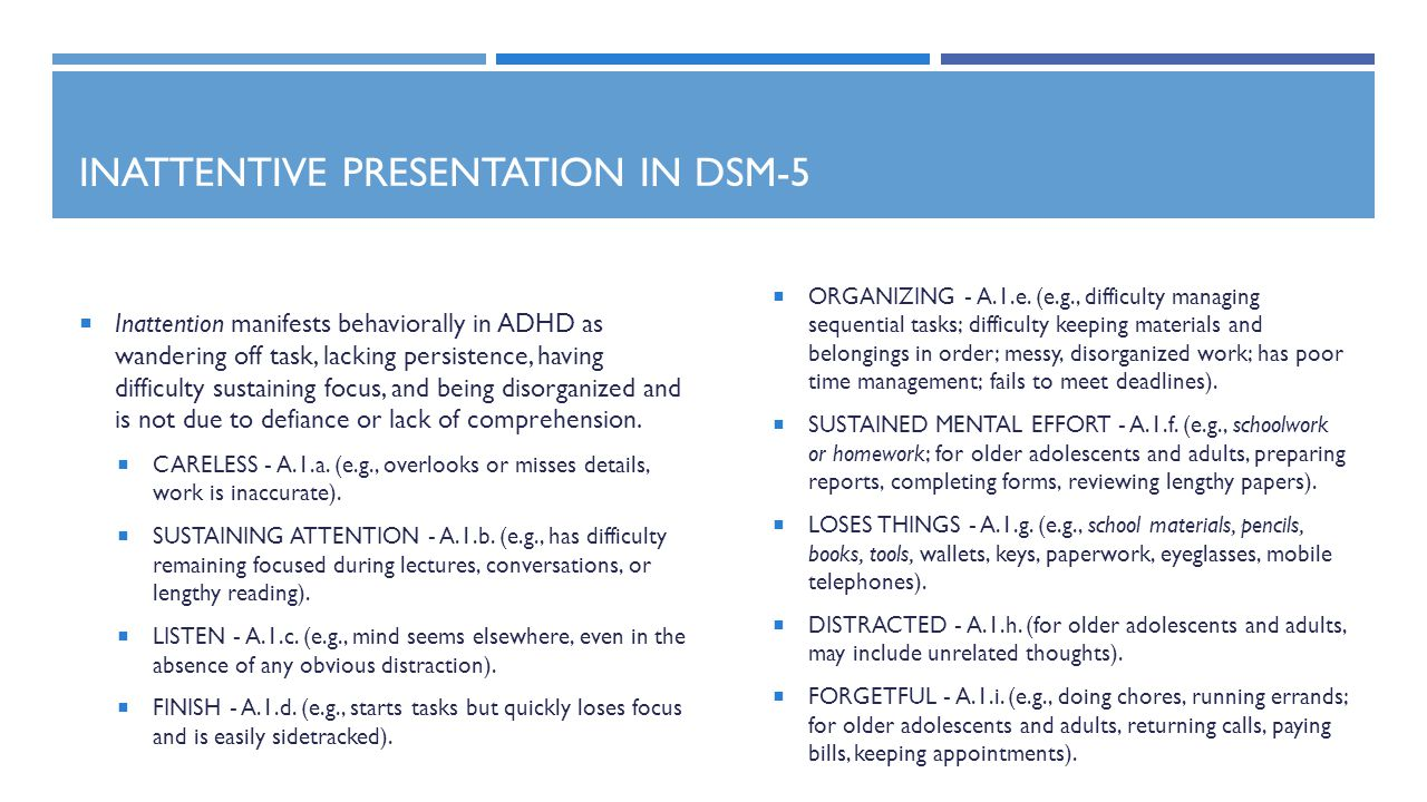 INATTENTIVE PRESENTATION IN DSM-5  Inattention manifests behaviorally in ADHD as wandering off task, lacking persistence, having difficulty sustaining focus, and being disorganized and is not due to defiance or lack of comprehension.