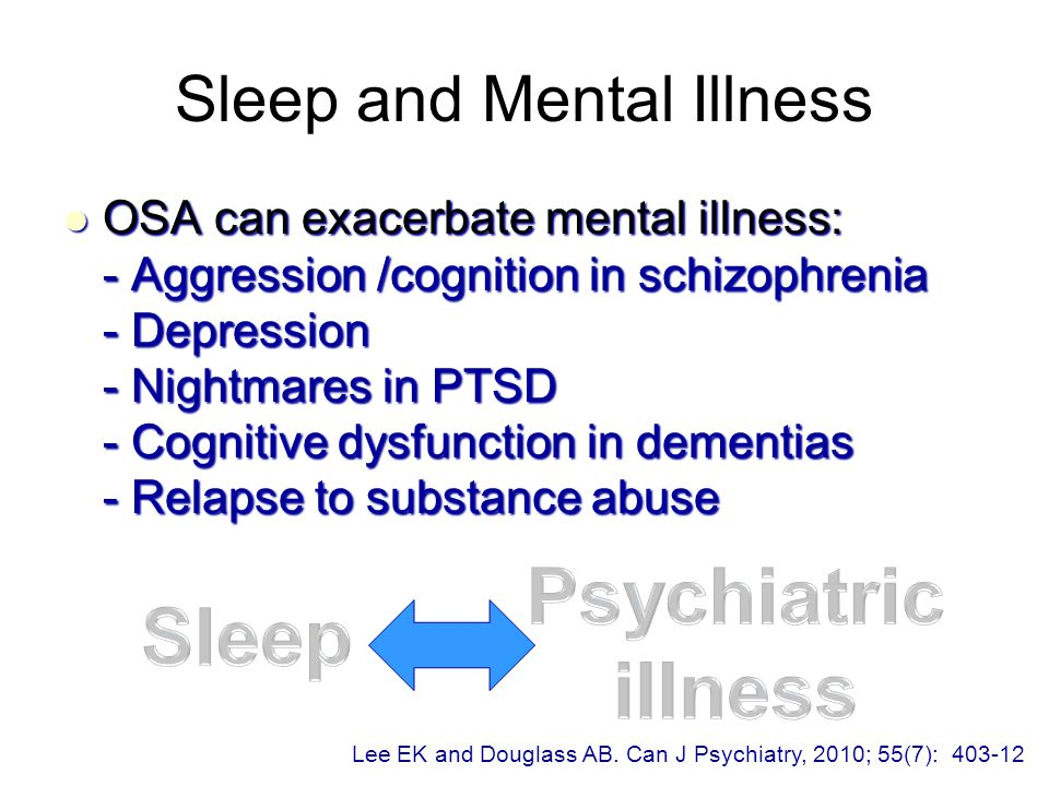 Sleep and Mental Illness OSA can exacerbate mental illness: - Aggression /cognition in schizophrenia - Depression - Nightmares in PTSD - Cognitive dysfunction in dementias - Relapse to substance abuse OSA can exacerbate mental illness: - Aggression /cognition in schizophrenia - Depression - Nightmares in PTSD - Cognitive dysfunction in dementias - Relapse to substance abuse Lee EK and Douglass AB.