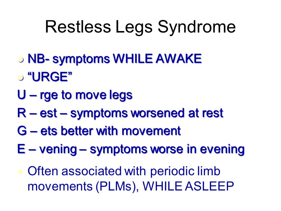 NB- symptoms WHILE AWAKE NB- symptoms WHILE AWAKE URGE URGE U – rge to move legs R – est – symptoms worsened at rest G – ets better with movement E – vening – symptoms worse in evening Often associated with periodic limb movements (PLMs), WHILE ASLEEP