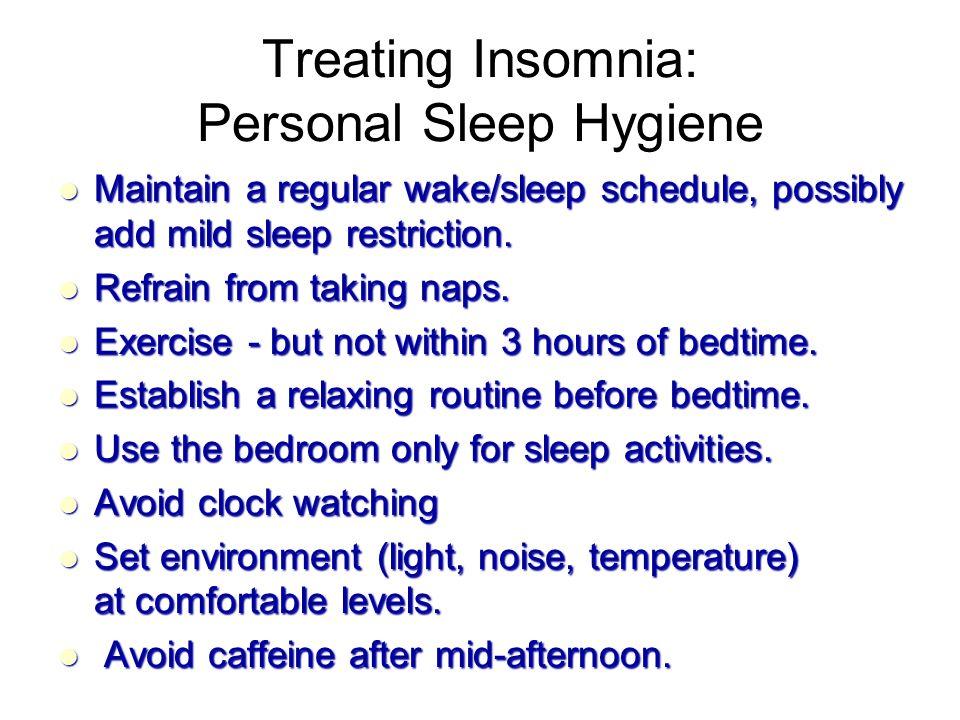 Treating Insomnia: Personal Sleep Hygiene Maintain a regular wake/sleep schedule, possibly add mild sleep restriction.