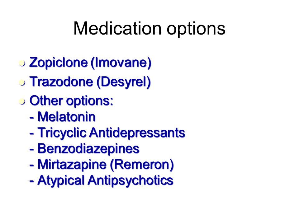Medication options Zopiclone (Imovane) Zopiclone (Imovane) Trazodone (Desyrel) Trazodone (Desyrel) Other options: - Melatonin - Tricyclic Antidepressants - Benzodiazepines - Mirtazapine (Remeron) - Atypical Antipsychotics Other options: - Melatonin - Tricyclic Antidepressants - Benzodiazepines - Mirtazapine (Remeron) - Atypical Antipsychotics