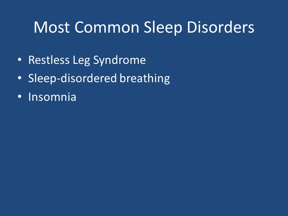 Most Common Sleep Disorders Restless Leg Syndrome Sleep-disordered breathing Insomnia