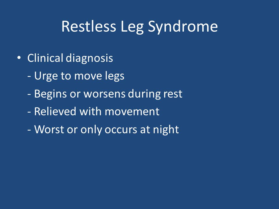 Restless Leg Syndrome Clinical diagnosis - Urge to move legs - Begins or worsens during rest - Relieved with movement - Worst or only occurs at night