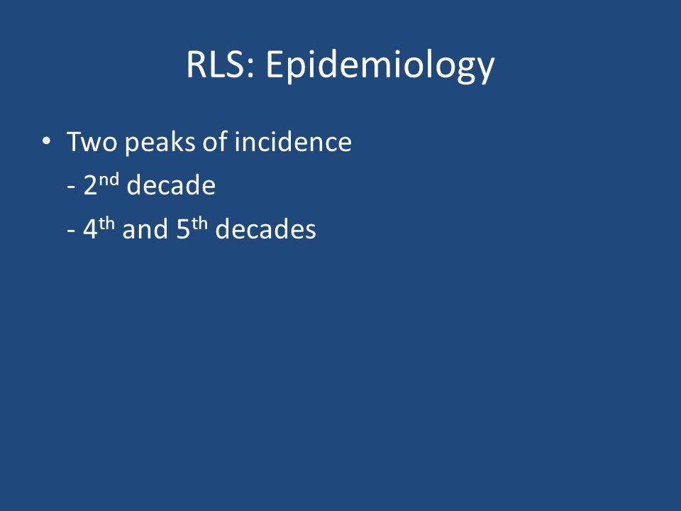 RLS: Epidemiology Two peaks of incidence - 2 nd decade - 4 th and 5 th decades