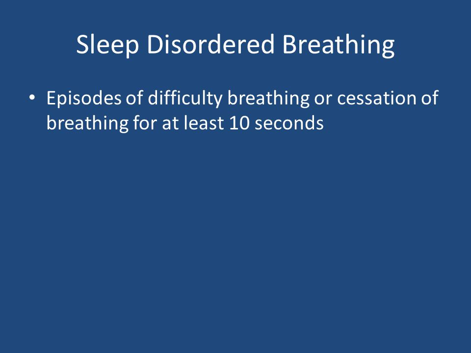 Sleep Disordered Breathing Episodes of difficulty breathing or cessation of breathing for at least 10 seconds