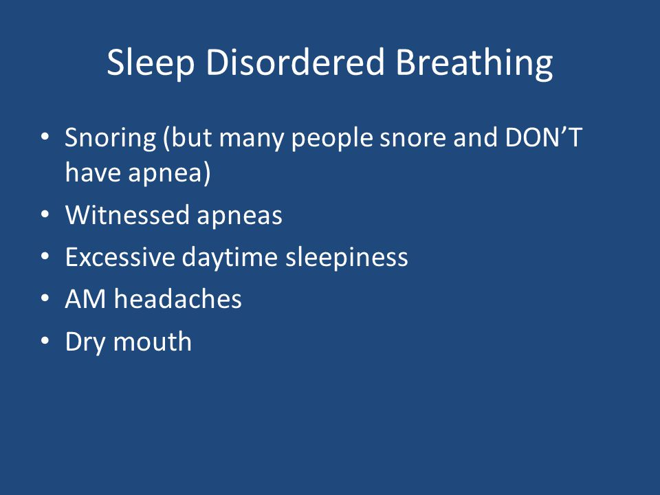 Sleep Disordered Breathing Snoring (but many people snore and DON'T have apnea) Witnessed apneas Excessive daytime sleepiness AM headaches Dry mouth