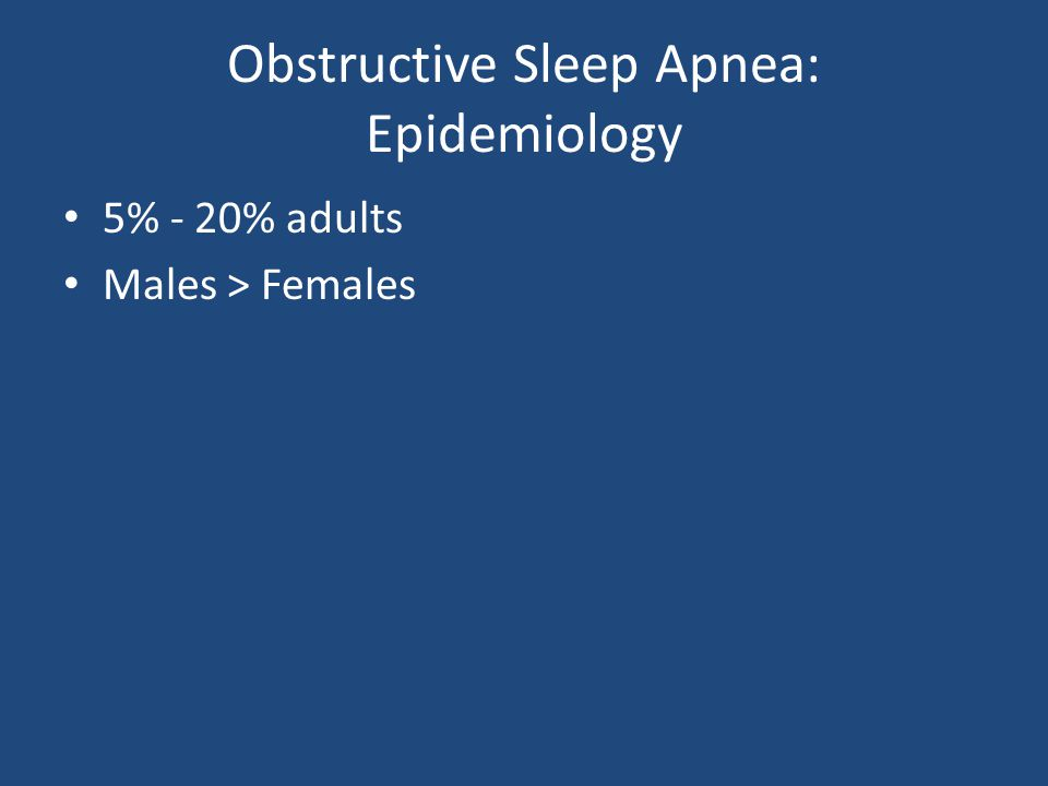 Obstructive Sleep Apnea: Epidemiology 5% - 20% adults Males > Females