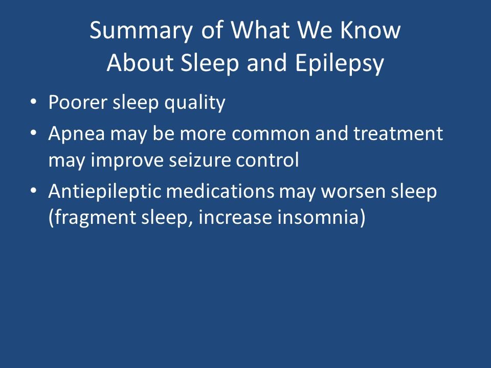 Summary of What We Know About Sleep and Epilepsy Poorer sleep quality Apnea may be more common and treatment may improve seizure control Antiepileptic medications may worsen sleep (fragment sleep, increase insomnia)