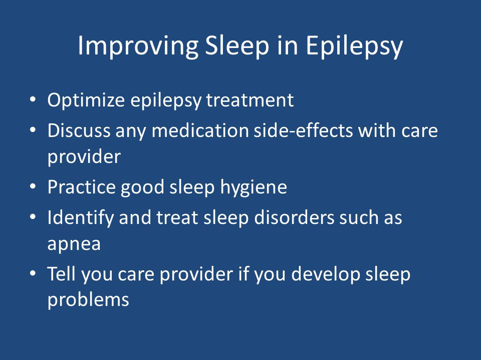 Improving Sleep in Epilepsy Optimize epilepsy treatment Discuss any medication side-effects with care provider Practice good sleep hygiene Identify and treat sleep disorders such as apnea Tell you care provider if you develop sleep problems