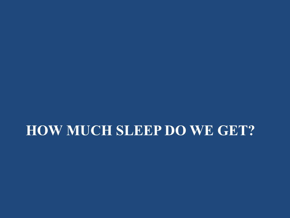 HOW MUCH SLEEP DO WE GET?