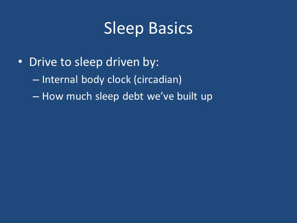 Sleep Basics Drive to sleep driven by: – Internal body clock (circadian) – How much sleep debt we've built up