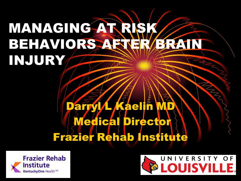 MANAGING AT RISK BEHAVIORS AFTER BRAIN INJURY Darryl L Kaelin MD Medical Director Frazier Rehab Institute