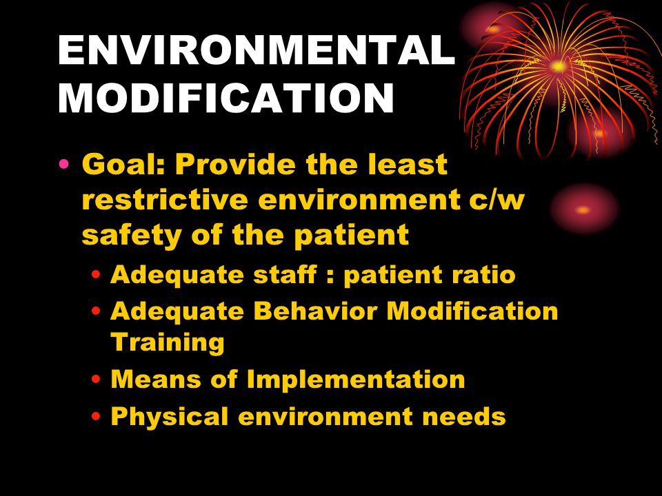 ENVIRONMENTAL MODIFICATION Goal: Provide the least restrictive environment c/w safety of the patient Adequate staff : patient ratio Adequate Behavior