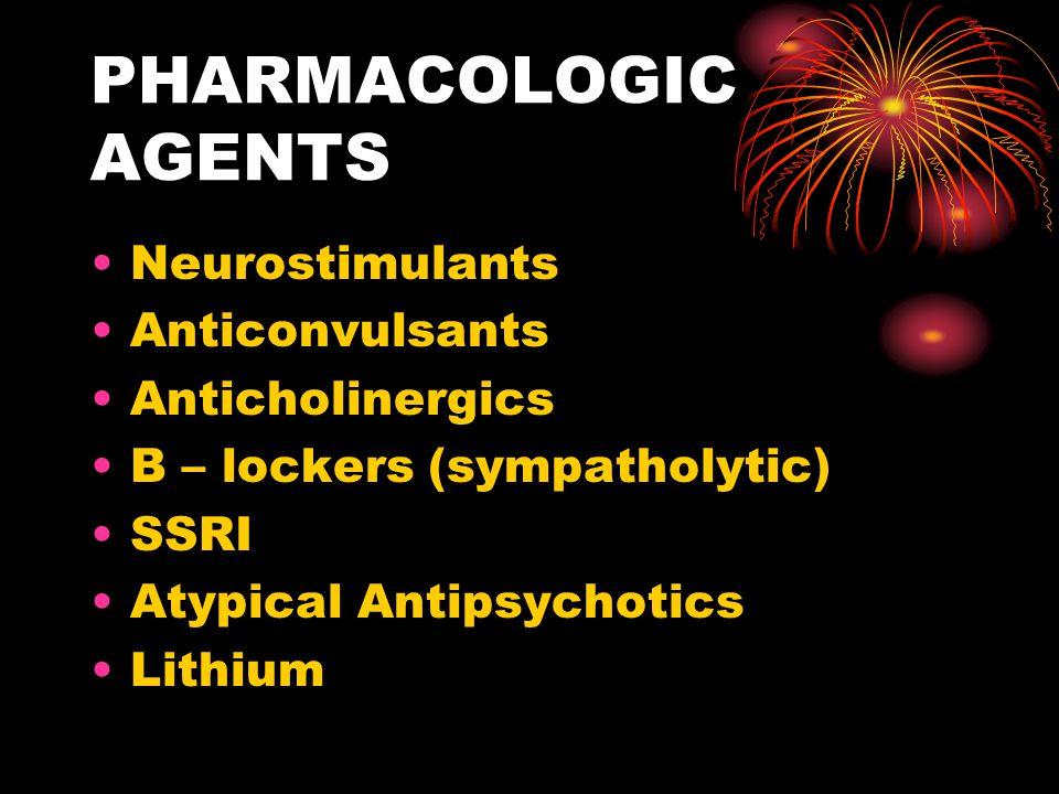 PHARMACOLOGIC AGENTS Neurostimulants Anticonvulsants Anticholinergics B – lockers (sympatholytic) SSRI Atypical Antipsychotics Lithium
