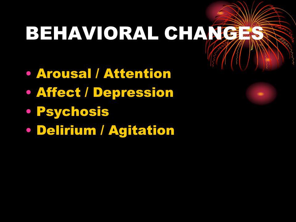 BEHAVIORAL CHANGES Arousal / Attention Affect / Depression Psychosis Delirium / Agitation