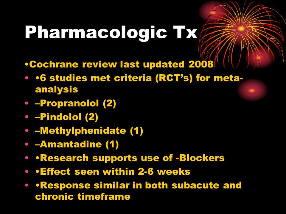 Pharmacologic Tx Cochrane review last updated 2008 6 studies met criteria (RCT's) for meta- analysis –Propranolol (2) –Pindolol (2) –Methylphenidate (