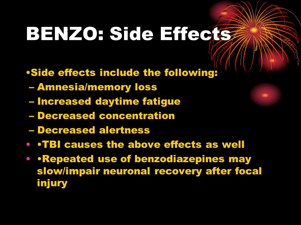 BENZO: Side Effects Side effects include the following: – Amnesia/memory loss – Increased daytime fatigue – Decreased concentration – Decreased alertn