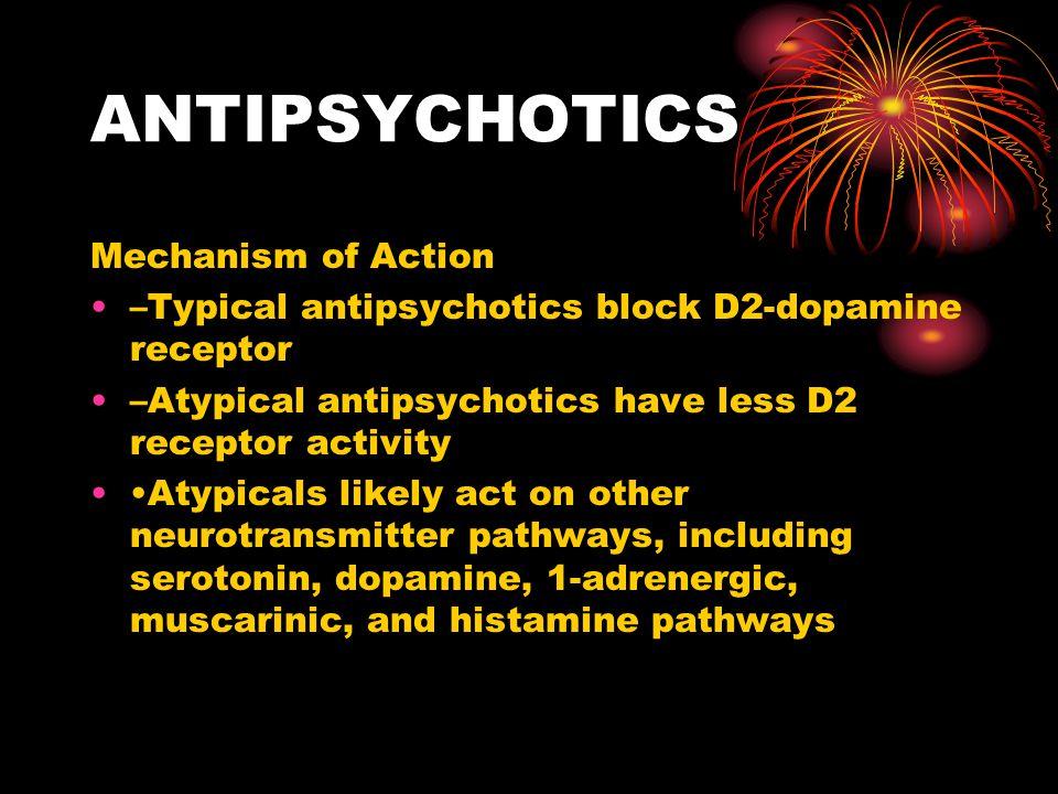 ANTIPSYCHOTICS Mechanism of Action –Typical antipsychotics block D2-dopamine receptor –Atypical antipsychotics have less D2 receptor activity Atypical