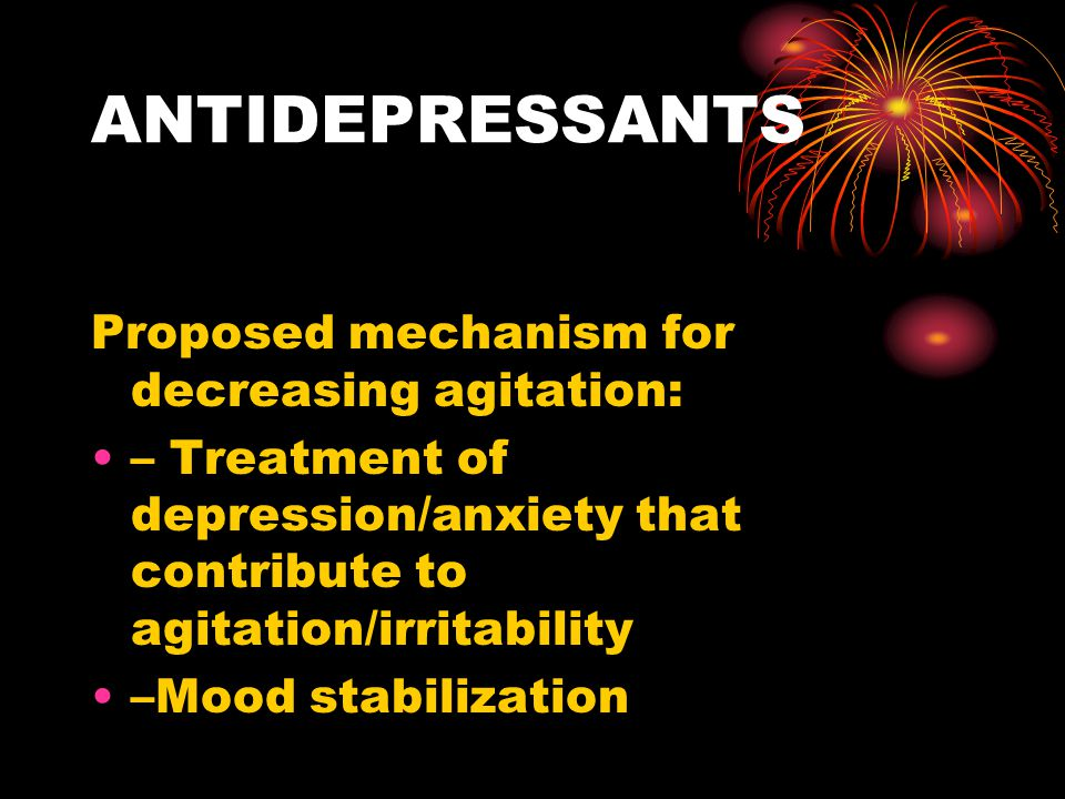 ANTIDEPRESSANTS Proposed mechanism for decreasing agitation: – Treatment of depression/anxiety that contribute to agitation/irritability –Mood stabili
