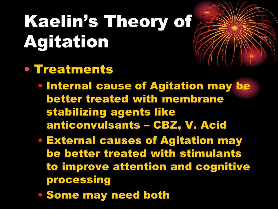 Kaelin's Theory of Agitation Treatments Internal cause of Agitation may be better treated with membrane stabilizing agents like anticonvulsants – CBZ,