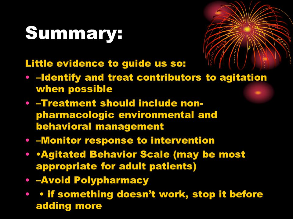 Summary: Little evidence to guide us so: –Identify and treat contributors to agitation when possible –Treatment should include non- pharmacologic envi