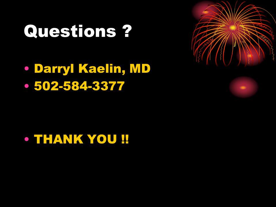 Questions ? Darryl Kaelin, MD 502-584-3377 THANK YOU !!