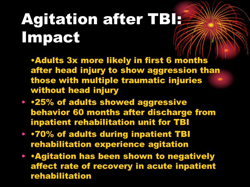 Agitation after TBI: Impact Adults 3x more likely in first 6 months after head injury to show aggression than those with multiple traumatic injuries w