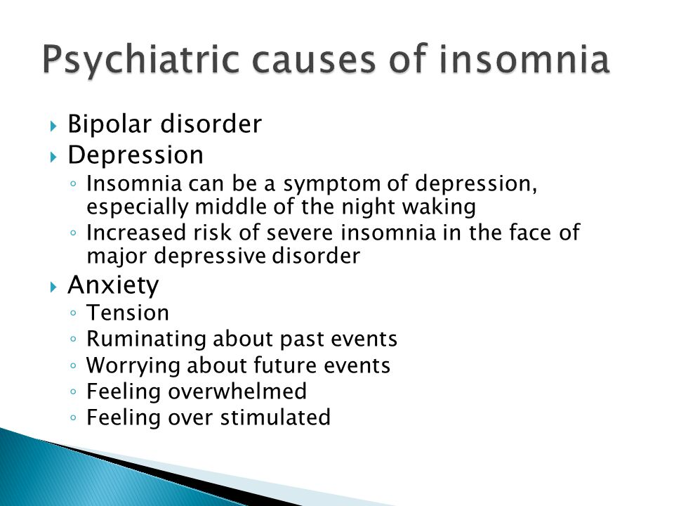  Bipolar disorder  Depression ◦ Insomnia can be a symptom of depression, especially middle of the night waking ◦ Increased risk of severe insomnia in the face of major depressive disorder  Anxiety ◦ Tension ◦ Ruminating about past events ◦ Worrying about future events ◦ Feeling overwhelmed ◦ Feeling over stimulated