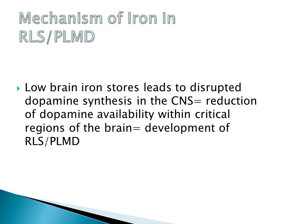  Low brain iron stores leads to disrupted dopamine synthesis in the CNS= reduction of dopamine availability within critical regions of the brain= development of RLS/PLMD