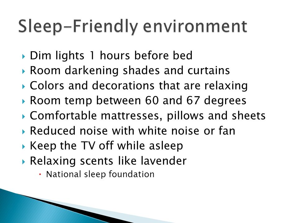  Dim lights 1 hours before bed  Room darkening shades and curtains  Colors and decorations that are relaxing  Room temp between 60 and 67 degrees  Comfortable mattresses, pillows and sheets  Reduced noise with white noise or fan  Keep the TV off while asleep  Relaxing scents like lavender  National sleep foundation