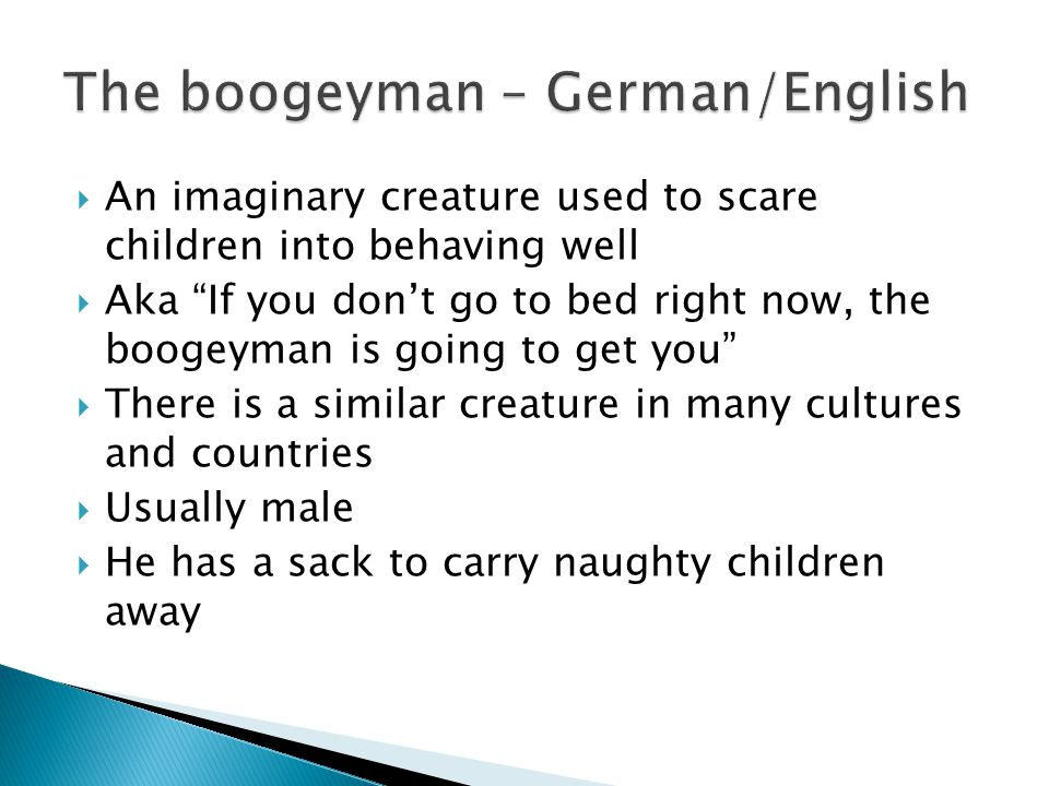  An imaginary creature used to scare children into behaving well  Aka If you don't go to bed right now, the boogeyman is going to get you  There is a similar creature in many cultures and countries  Usually male  He has a sack to carry naughty children away