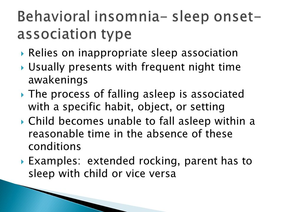  Relies on inappropriate sleep association  Usually presents with frequent night time awakenings  The process of falling asleep is associated with a specific habit, object, or setting  Child becomes unable to fall asleep within a reasonable time in the absence of these conditions  Examples: extended rocking, parent has to sleep with child or vice versa